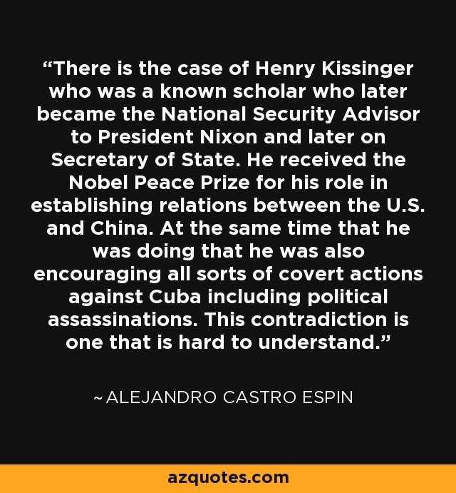 There is the case of Henry Kissinger who was a known scholar who later became the National Security Advisor to President Nixon and later on Secretary of State. He received the Nobel Peace Prize for his role in establishing relations between the U.S. and China. At the same time that he was doing that he was also encouraging all sorts of covert actions against Cuba including political assassinations. This contradiction is one that is hard to understand. - Alejandro Castro Espin