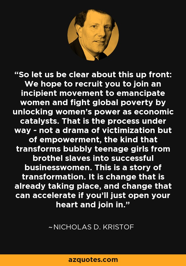 So let us be clear about this up front: We hope to recruit you to join an incipient movement to emancipate women and fight global poverty by unlocking women's power as economic catalysts. That is the process under way - not a drama of victimization but of empowerment, the kind that transforms bubbly teenage girls from brothel slaves into successful businesswomen. This is a story of transformation. It is change that is already taking place, and change that can accelerate if you'll just open your heart and join in. - Nicholas D. Kristof