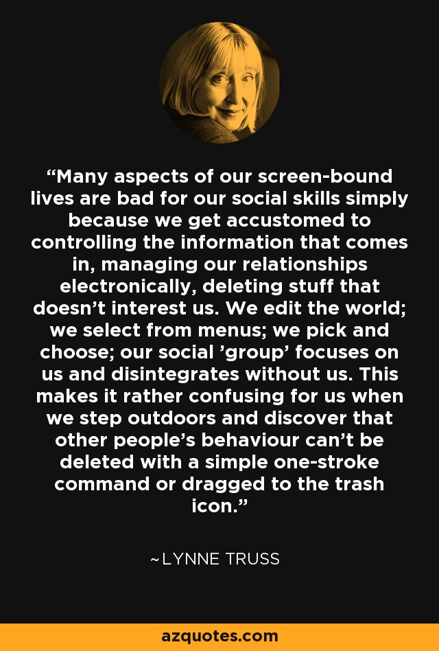 Many aspects of our screen-bound lives are bad for our social skills simply because we get accustomed to controlling the information that comes in, managing our relationships electronically, deleting stuff that doesn't interest us. We edit the world; we select from menus; we pick and choose; our social 'group' focuses on us and disintegrates without us. This makes it rather confusing for us when we step outdoors and discover that other people's behaviour can't be deleted with a simple one-stroke command or dragged to the trash icon. - Lynne Truss