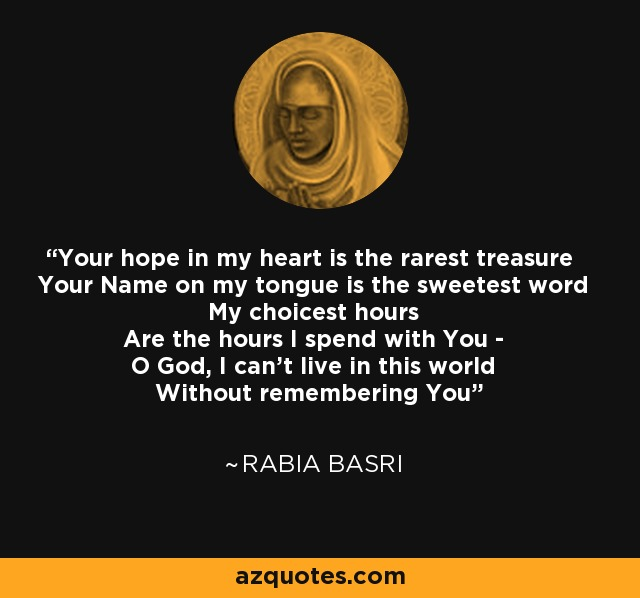 Your hope in my heart is the rarest treasure Your Name on my tongue is the sweetest word My choicest hours Are the hours I spend with You - O God, I can't live in this world Without remembering You - Rabia Basri