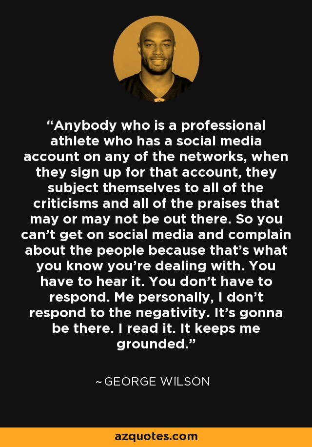 Anybody who is a professional athlete who has a social media account on any of the networks, when they sign up for that account, they subject themselves to all of the criticisms and all of the praises that may or may not be out there. So you can't get on social media and complain about the people because that's what you know you're dealing with. You have to hear it. You don't have to respond. Me personally, I don't respond to the negativity. It's gonna be there. I read it. It keeps me grounded. - George Wilson