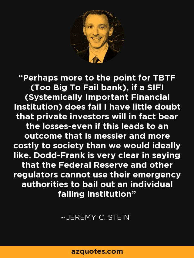 Perhaps more to the point for TBTF (Too Big To Fail bank), if a SIFI (Systemically Important Financial Institution) does fail I have little doubt that private investors will in fact bear the losses-even if this leads to an outcome that is messier and more costly to society than we would ideally like. Dodd-Frank is very clear in saying that the Federal Reserve and other regulators cannot use their emergency authorities to bail out an individual failing institution - Jeremy C. Stein