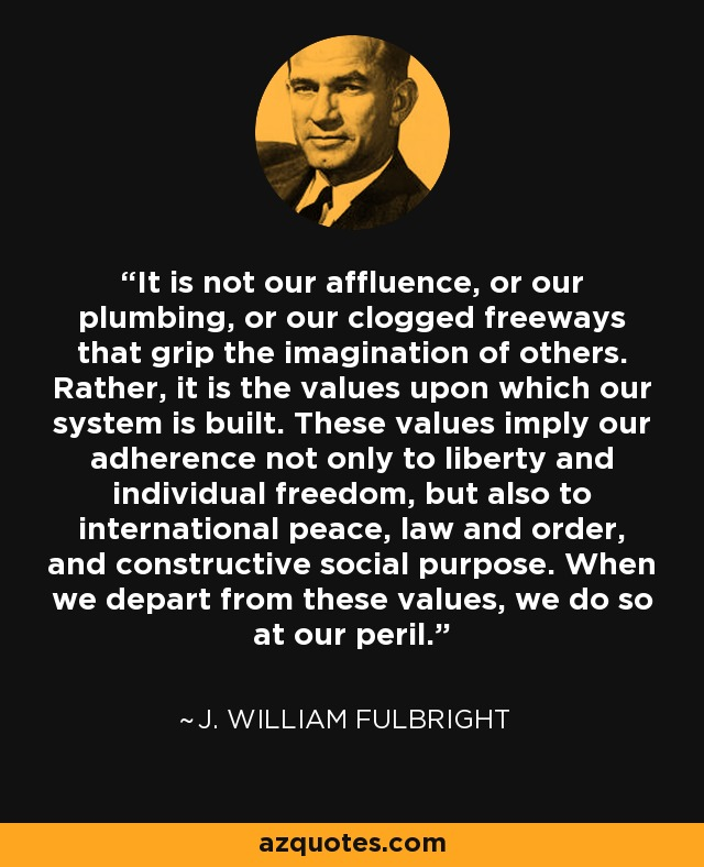 It is not our affluence, or our plumbing, or our clogged freeways that grip the imagination of others. Rather, it is the values upon which our system is built. These values imply our adherence not only to liberty and individual freedom, but also to international peace, law and order, and constructive social purpose. When we depart from these values, we do so at our peril. - J. William Fulbright
