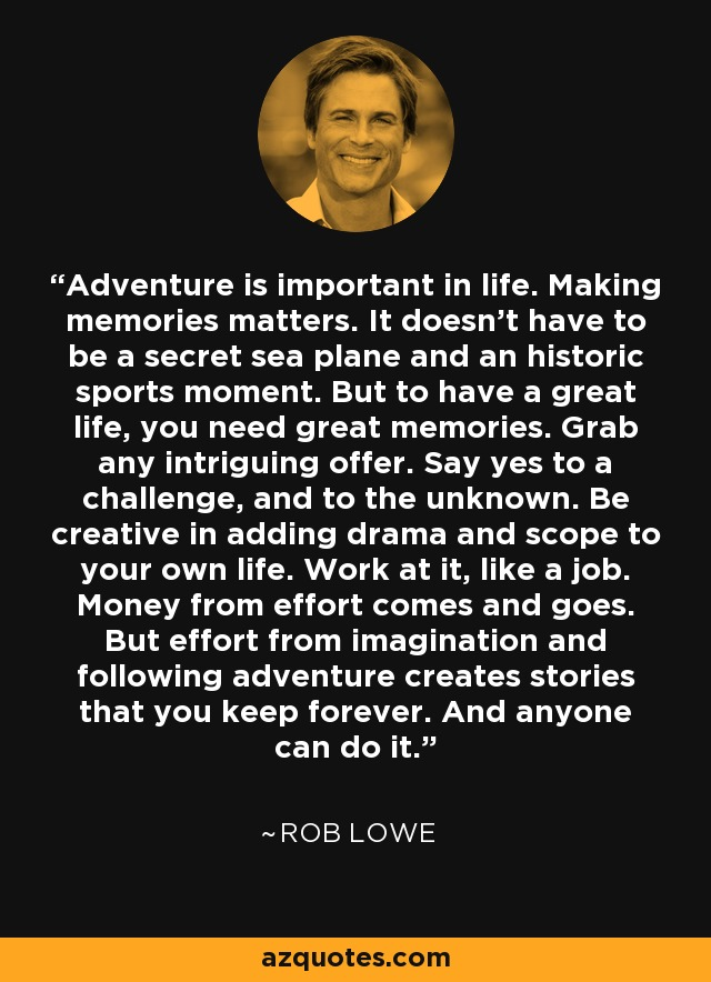 Adventure is important in life. Making memories matters. It doesn't have to be a secret sea plane and an historic sports moment. But to have a great life, you need great memories. Grab any intriguing offer. Say yes to a challenge, and to the unknown. Be creative in adding drama and scope to your own life. Work at it, like a job. Money from effort comes and goes. But effort from imagination and following adventure creates stories that you keep forever. And anyone can do it. - Rob Lowe