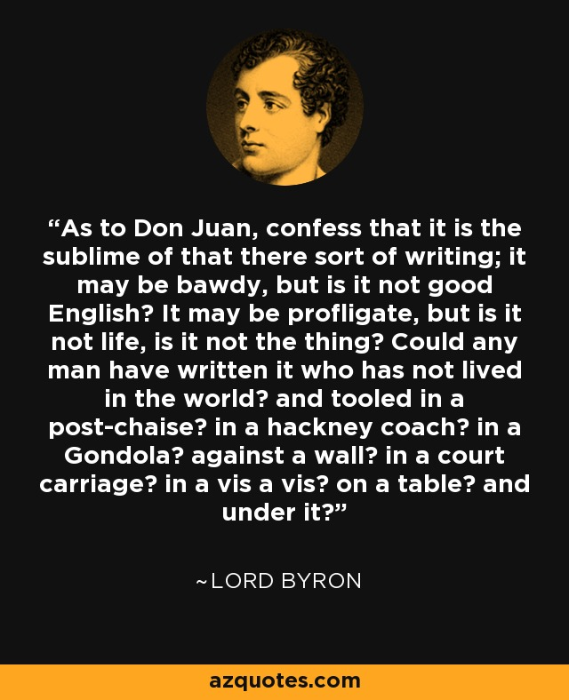 As to Don Juan, confess that it is the sublime of that there sort of writing; it may be bawdy, but is it not good English? It may be profligate, but is it not life, is it not the thing? Could any man have written it who has not lived in the world? and tooled in a post-chaise? in a hackney coach? in a Gondola? against a wall? in a court carriage? in a vis a vis? on a table? and under it? - Lord Byron