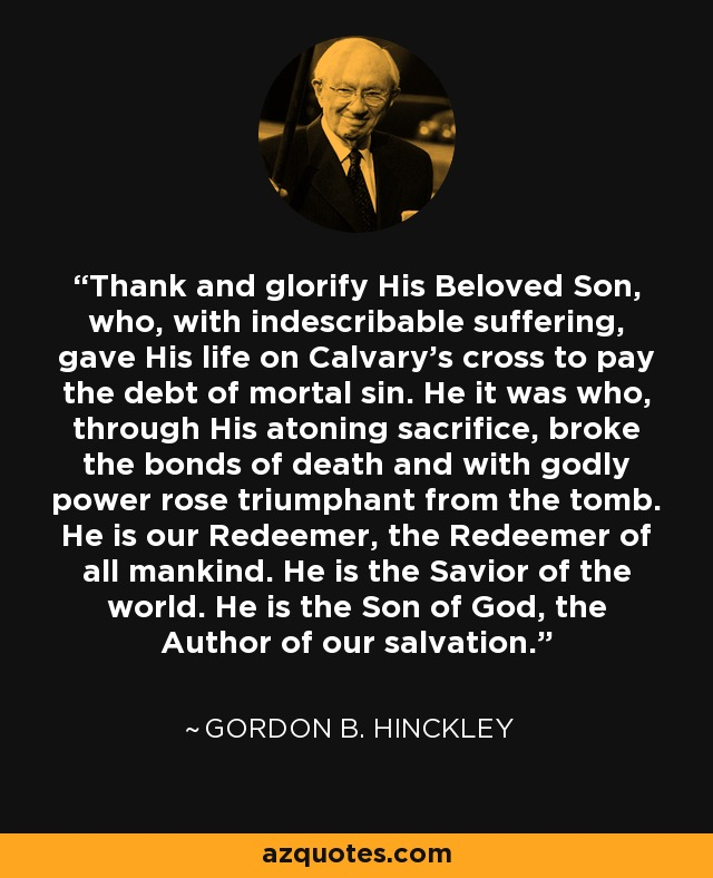 Thank and glorify His Beloved Son, who, with indescribable suffering, gave His life on Calvary's cross to pay the debt of mortal sin. He it was who, through His atoning sacrifice, broke the bonds of death and with godly power rose triumphant from the tomb. He is our Redeemer, the Redeemer of all mankind. He is the Savior of the world. He is the Son of God, the Author of our salvation. - Gordon B. Hinckley