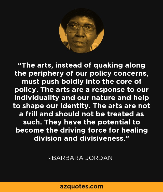 The arts, instead of quaking along the periphery of our policy concerns, must push boldly into the core of policy. The arts are a response to our individuality and our nature and help to shape our identity. The arts are not a frill and should not be treated as such. They have the potential to become the driving force for healing division and divisiveness. - Barbara Jordan