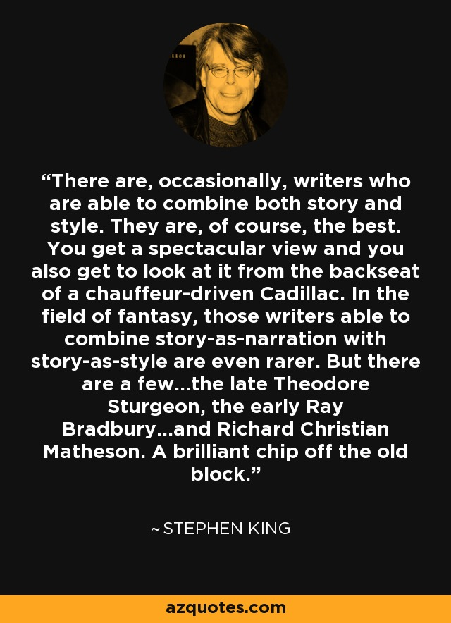 There are, occasionally, writers who are able to combine both story and style. They are, of course, the best. You get a spectacular view and you also get to look at it from the backseat of a chauffeur-driven Cadillac. In the field of fantasy, those writers able to combine story-as-narration with story-as-style are even rarer. But there are a few...the late Theodore Sturgeon, the early Ray Bradbury...and Richard Christian Matheson. A brilliant chip off the old block. - Stephen King