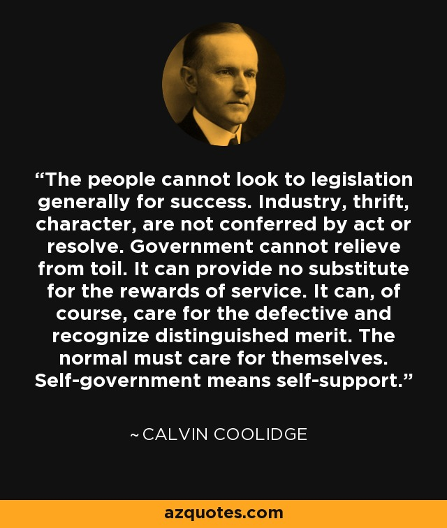 The people cannot look to legislation generally for success. Industry, thrift, character, are not conferred by act or resolve. Government cannot relieve from toil. It can provide no substitute for the rewards of service. It can, of course, care for the defective and recognize distinguished merit. The normal must care for themselves. Self-government means self-support. - Calvin Coolidge