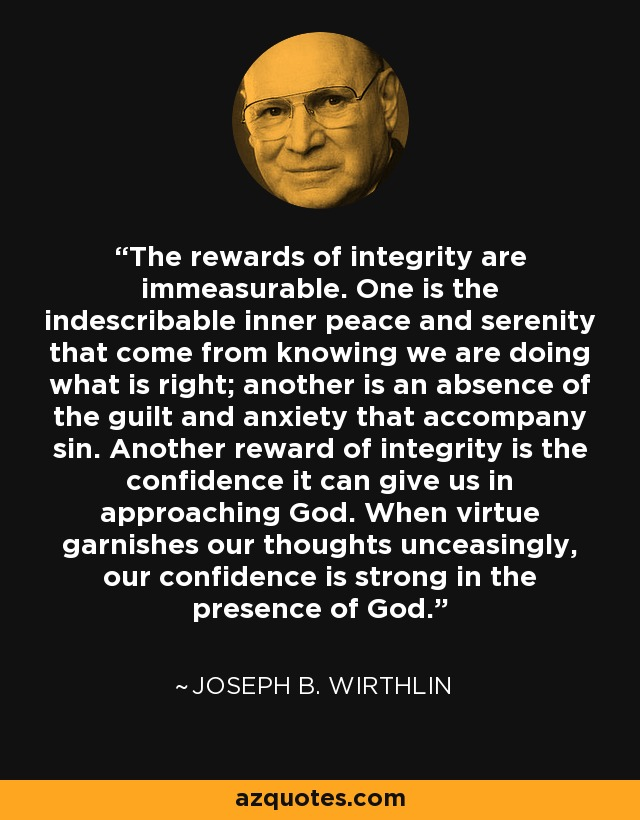 The rewards of integrity are immeasurable. One is the indescribable inner peace and serenity that come from knowing we are doing what is right; another is an absence of the guilt and anxiety that accompany sin. Another reward of integrity is the confidence it can give us in approaching God. When virtue garnishes our thoughts unceasingly, our confidence is strong in the presence of God. - Joseph B. Wirthlin