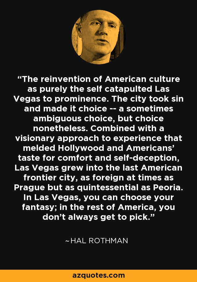 The reinvention of American culture as purely the self catapulted Las Vegas to prominence. The city took sin and made it choice -- a sometimes ambiguous choice, but choice nonetheless. Combined with a visionary approach to experience that melded Hollywood and Americans' taste for comfort and self-deception, Las Vegas grew into the last American frontier city, as foreign at times as Prague but as quintessential as Peoria. In Las Vegas, you can choose your fantasy; in the rest of America, you don't always get to pick. - Hal Rothman