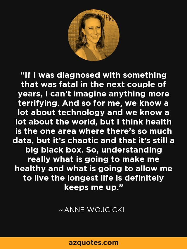 If I was diagnosed with something that was fatal in the next couple of years, I can't imagine anything more terrifying. And so for me, we know a lot about technology and we know a lot about the world, but I think health is the one area where there's so much data, but it's chaotic and that it's still a big black box. So, understanding really what is going to make me healthy and what is going to allow me to live the longest life is definitely keeps me up. - Anne Wojcicki