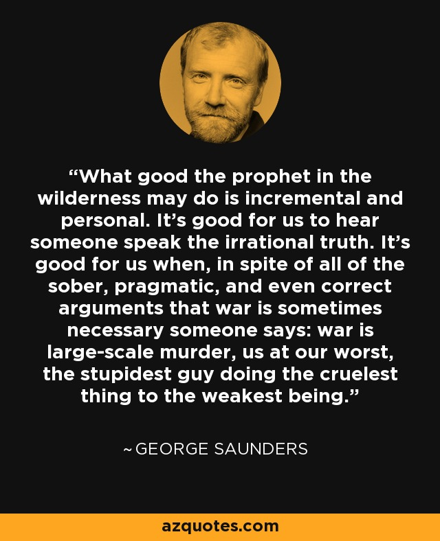 What good the prophet in the wilderness may do is incremental and personal. It's good for us to hear someone speak the irrational truth. It's good for us when, in spite of all of the sober, pragmatic, and even correct arguments that war is sometimes necessary someone says: war is large-scale murder, us at our worst, the stupidest guy doing the cruelest thing to the weakest being. - George Saunders