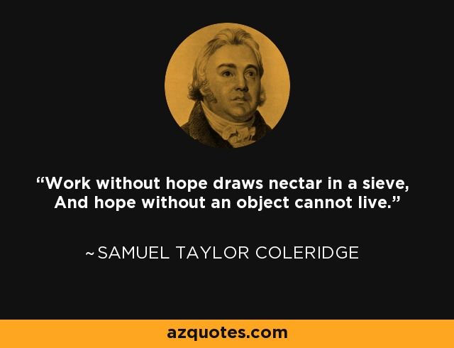 Work without hope draws nectar in a sieve, And hope without an object cannot live. - Samuel Taylor Coleridge