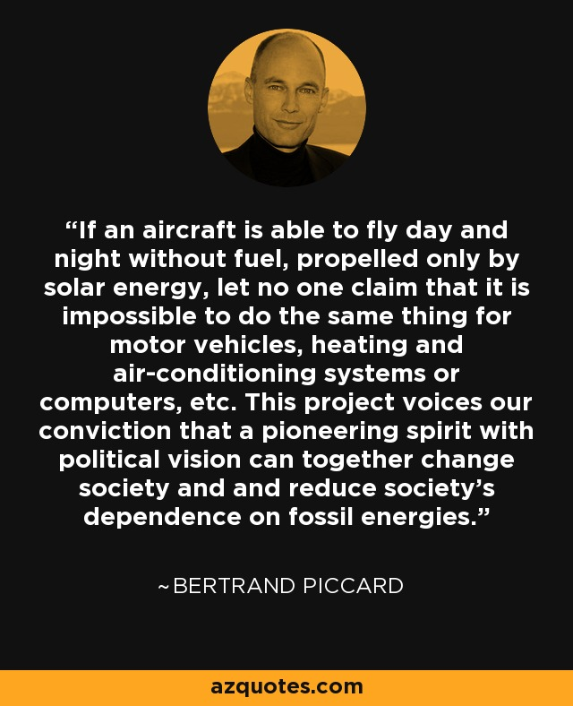 If an aircraft is able to fly day and night without fuel, propelled only by solar energy, let no one claim that it is impossible to do the same thing for motor vehicles, heating and air-conditioning systems or computers, etc. This project voices our conviction that a pioneering spirit with political vision can together change society and and reduce society's dependence on fossil energies. - Bertrand Piccard