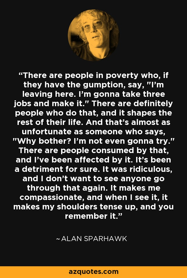 There are people in poverty who, if they have the gumption, say,