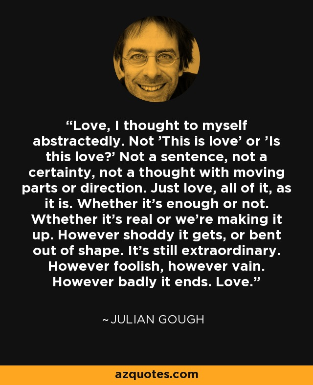 Love, I thought to myself abstractedly. Not 'This is love' or 'Is this love?' Not a sentence, not a certainty, not a thought with moving parts or direction. Just love, all of it, as it is. Whether it's enough or not. Wthether it's real or we're making it up. However shoddy it gets, or bent out of shape. It's still extraordinary. However foolish, however vain. However badly it ends. Love. - Julian Gough