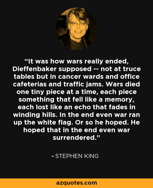 It was how wars really ended, Dieffenbaker supposed -- not at truce tables but in cancer wards and office cafeterias and traffic jams. Wars died one tiny piece at a time, each piece something that fell like a memory, each lost like an echo that fades in winding hills. In the end even war ran up the white flag. Or so he hoped. He hoped that in the end even war surrendered. - Stephen King