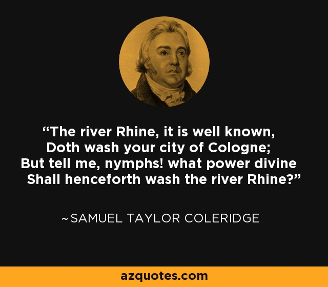 The river Rhine, it is well known, Doth wash your city of Cologne; But tell me, nymphs! what power divine Shall henceforth wash the river Rhine? - Samuel Taylor Coleridge