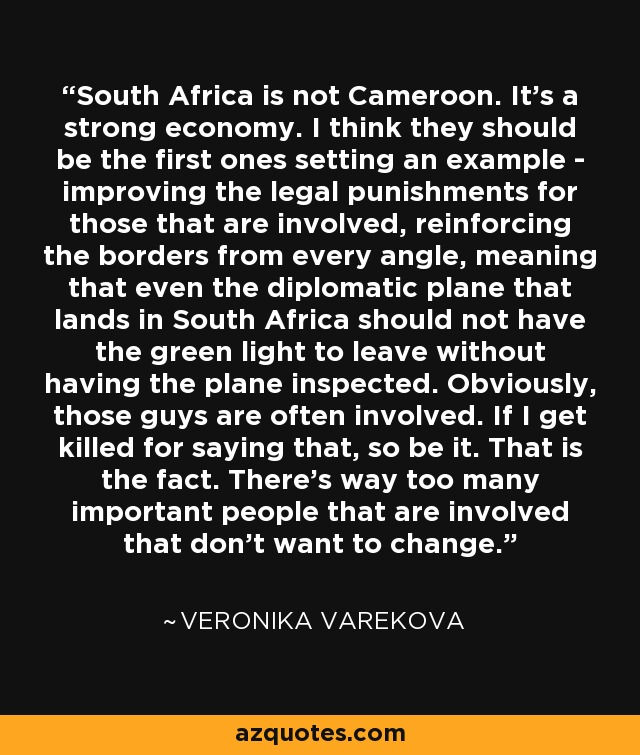 South Africa is not Cameroon. It's a strong economy. I think they should be the first ones setting an example - improving the legal punishments for those that are involved, reinforcing the borders from every angle, meaning that even the diplomatic plane that lands in South Africa should not have the green light to leave without having the plane inspected. Obviously, those guys are often involved. If I get killed for saying that, so be it. That is the fact. There's way too many important people that are involved that don't want to change. - Veronika Varekova