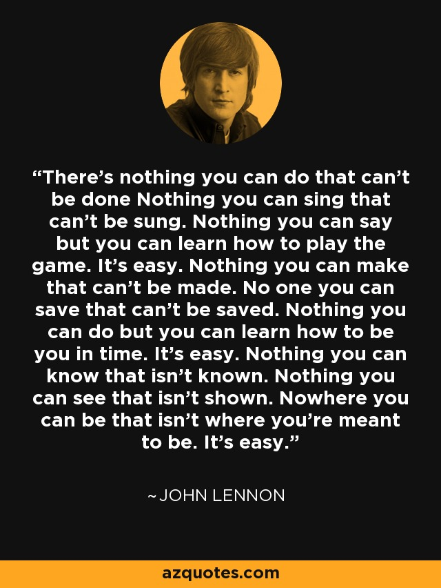 There's nothing you can do that can't be done Nothing you can sing that can't be sung. Nothing you can say but you can learn how to play the game. It's easy. Nothing you can make that can't be made. No one you can save that can't be saved. Nothing you can do but you can learn how to be you in time. It's easy. Nothing you can know that isn't known. Nothing you can see that isn't shown. Nowhere you can be that isn't where you're meant to be. It's easy. - John Lennon