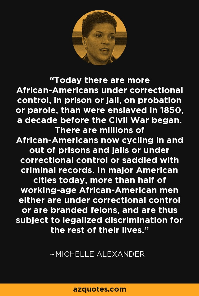 Today there are more African-Americans under correctional control, in prison or jail, on probation or parole, than were enslaved in 1850, a decade before the Civil War began. There are millions of African-Americans now cycling in and out of prisons and jails or under correctional control or saddled with criminal records. In major American cities today, more than half of working-age African-American men either are under correctional control or are branded felons, and are thus subject to legalized discrimination for the rest of their lives. - Michelle Alexander