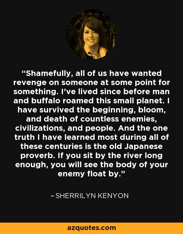 Shamefully, all of us have wanted revenge on someone at some point for something. I've lived since before man and buffalo roamed this small planet. I have survived the beginning, bloom, and death of countless enemies, civilizations, and people. And the one truth I have learned most during all of these centuries is the old Japanese proverb. If you sit by the river long enough, you will see the body of your enemy float by. - Sherrilyn Kenyon
