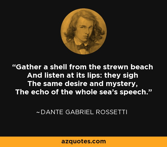 Gather a shell from the strewn beach And listen at its lips: they sigh The same desire and mystery, The echo of the whole sea's speech. - Dante Gabriel Rossetti