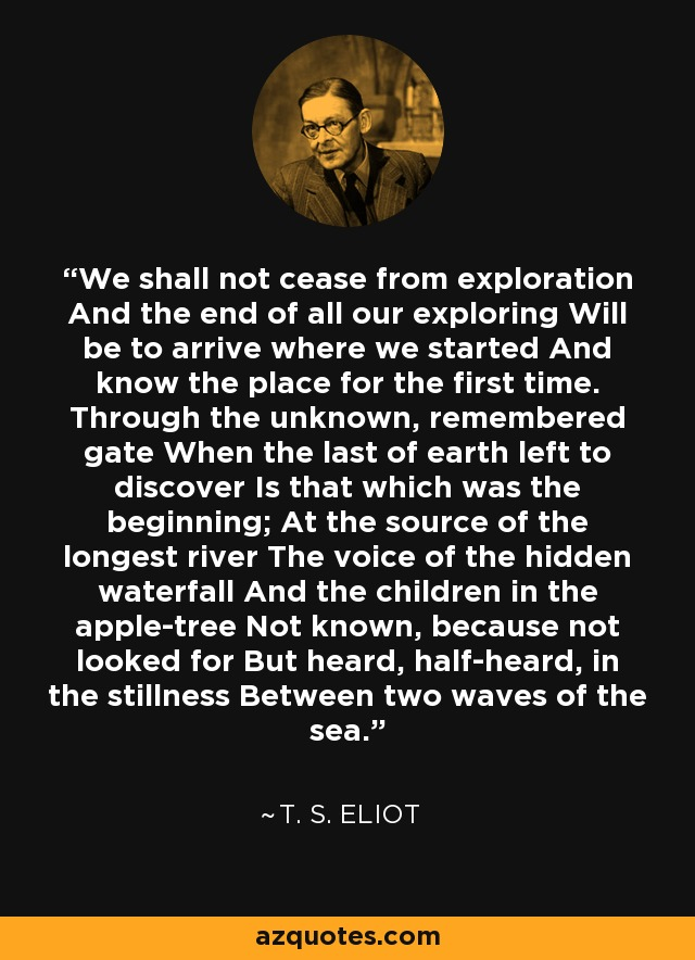 We shall not cease from exploration And the end of all our exploring Will be to arrive where we started And know the place for the first time. Through the unknown, remembered gate When the last of earth left to discover Is that which was the beginning; At the source of the longest river The voice of the hidden waterfall And the children in the apple-tree Not known, because not looked for But heard, half-heard, in the stillness Between two waves of the sea. - T. S. Eliot