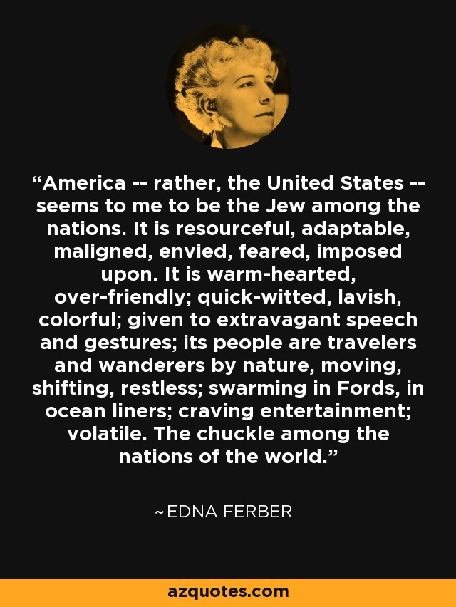 America -- rather, the United States -- seems to me to be the Jew among the nations. It is resourceful, adaptable, maligned, envied, feared, imposed upon. It is warm-hearted, over-friendly; quick-witted, lavish, colorful; given to extravagant speech and gestures; its people are travelers and wanderers by nature, moving, shifting, restless; swarming in Fords, in ocean liners; craving entertainment; volatile. The chuckle among the nations of the world. - Edna Ferber