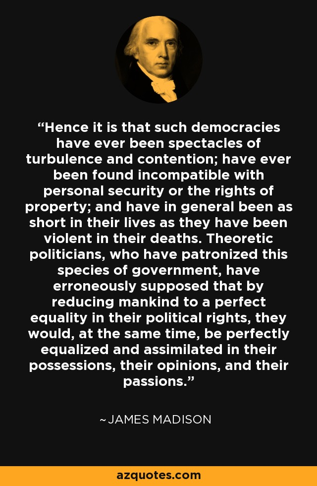 Hence it is that such democracies have ever been spectacles of turbulence and contention; have ever been found incompatible with personal security or the rights of property; and have in general been as short in their lives as they have been violent in their deaths. Theoretic politicians, who have patronized this species of government, have erroneously supposed that by reducing mankind to a perfect equality in their political rights, they would, at the same time, be perfectly equalized and assimilated in their possessions, their opinions, and their passions. - James Madison