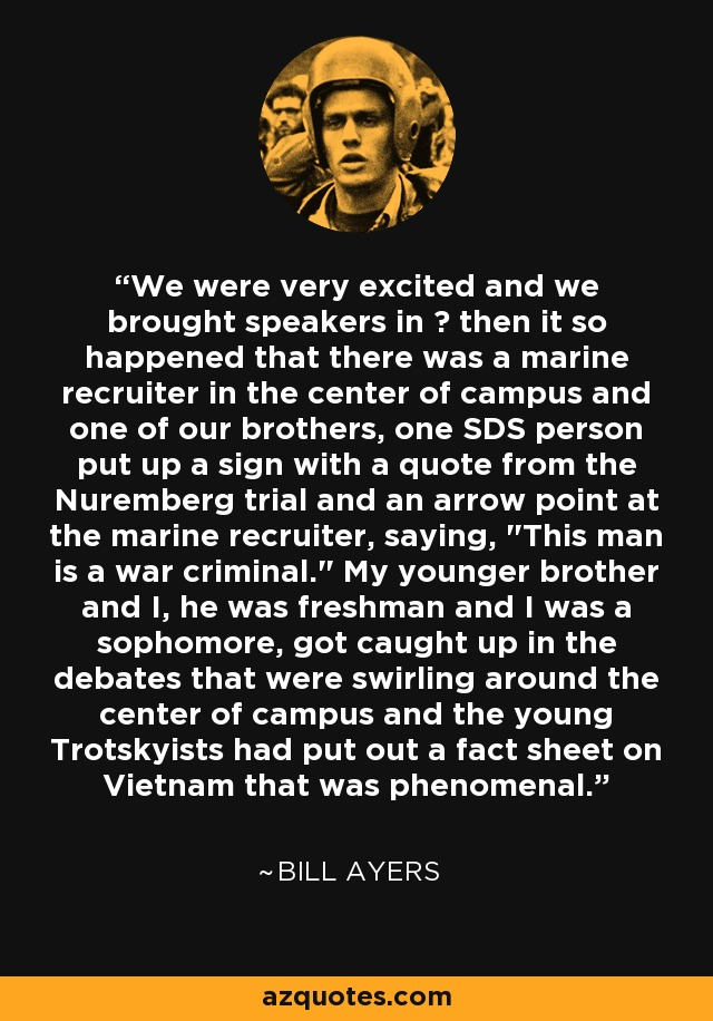 We were very excited and we brought speakers in – then it so happened that there was a marine recruiter in the center of campus and one of our brothers, one SDS person put up a sign with a quote from the Nuremberg trial and an arrow point at the marine recruiter, saying,