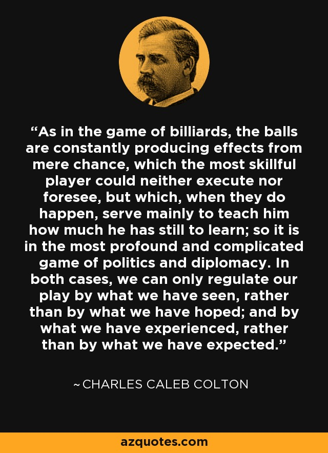 As in the game of billiards, the balls are constantly producing effects from mere chance, which the most skillful player could neither execute nor foresee, but which, when they do happen, serve mainly to teach him how much he has still to learn; so it is in the most profound and complicated game of politics and diplomacy. In both cases, we can only regulate our play by what we have seen, rather than by what we have hoped; and by what we have experienced, rather than by what we have expected. - Charles Caleb Colton