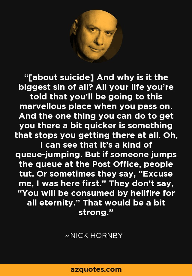 """[about suicide] And why is it the biggest sin of all? All your life you're told that you'll be going to this marvellous place when you pass on. And the one thing you can do to get you there a bit quicker is something that stops you getting there at all. Oh, I can see that it's a kind of queuejumping. But if someone jumps the queue at the Post Office, people tut. Or sometimes they say, """"Excuse me, I was here first."""" They don't say, """"You will be consumed by hellfire for all eternity."""" That would be a bit strong. - Nick Hornby"""