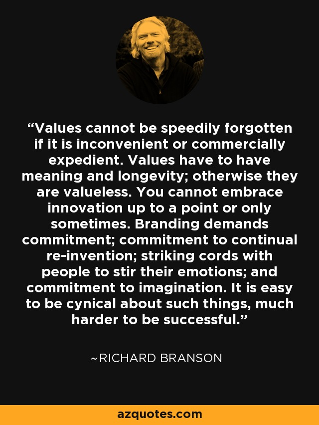 Values cannot be speedily forgotten if it is inconvenient or commercially expedient. Values have to have meaning and longevity; otherwise they are valueless. You cannot embrace innovation up to a point or only sometimes. Branding demands commitment; commitment to continual re-invention; striking cords with people to stir their emotions; and commitment to imagination. It is easy to be cynical about such things, much harder to be successful. - Richard Branson
