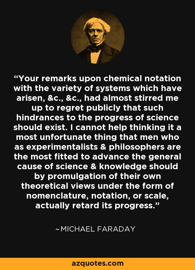 Your remarks upon chemical notation with the variety of systems which have arisen, &c., &c., had almost stirred me up to regret publicly that such hindrances to the progress of science should exist. I cannot help thinking it a most unfortunate thing that men who as experimentalists & philosophers are the most fitted to advance the general cause of science & knowledge should by promulgation of their own theoretical views under the form of nomenclature, notation, or scale, actually retard its progress. - Michael Faraday