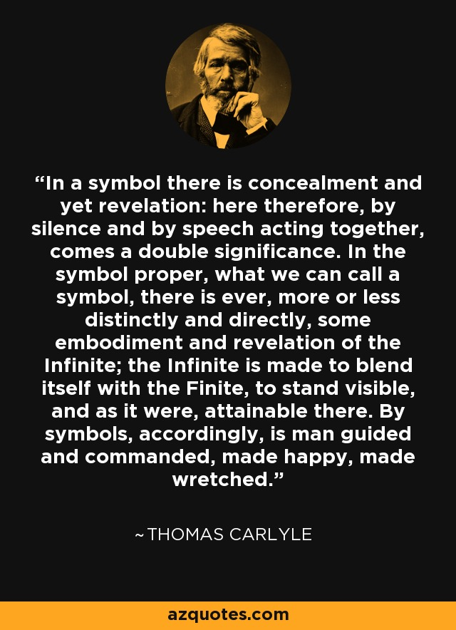 In a symbol there is concealment and yet revelation: here therefore, by silence and by speech acting together, comes a double significance. In the symbol proper, what we can call a symbol, there is ever, more or less distinctly and directly, some embodiment and revelation of the Infinite; the Infinite is made to blend itself with the Finite, to stand visible, and as it were, attainable there. By symbols, accordingly, is man guided and commanded, made happy, made wretched. - Thomas Carlyle