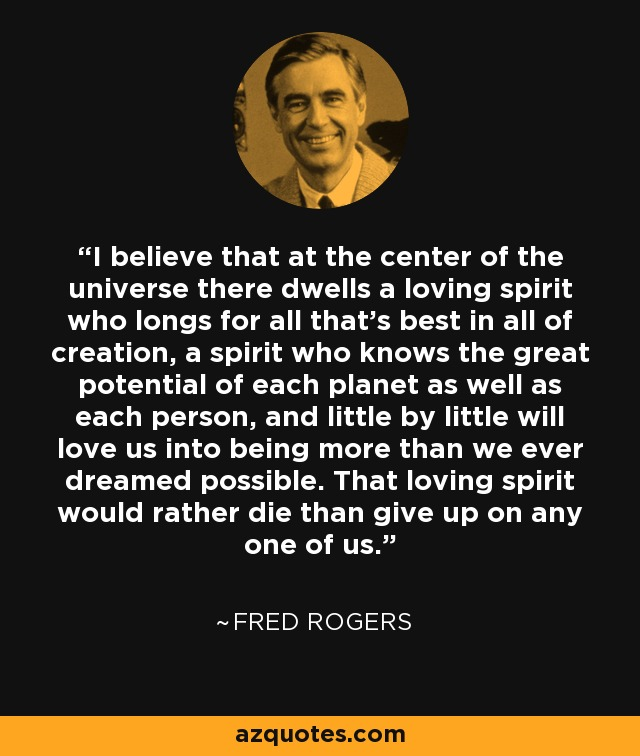 Fred Rogers Quote I Believe That At The Center Of The Universe There