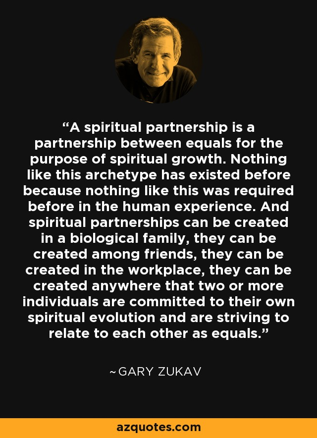A spiritual partnership is a partnership between equals for the purpose of spiritual growth. Nothing like this archetype has existed before because nothing like this was required before in the human experience. And spiritual partnerships can be created in a biological family, they can be created among friends, they can be created in the workplace, they can be created anywhere that two or more individuals are committed to their own spiritual evolution and are striving to relate to each other as equals. - Gary Zukav