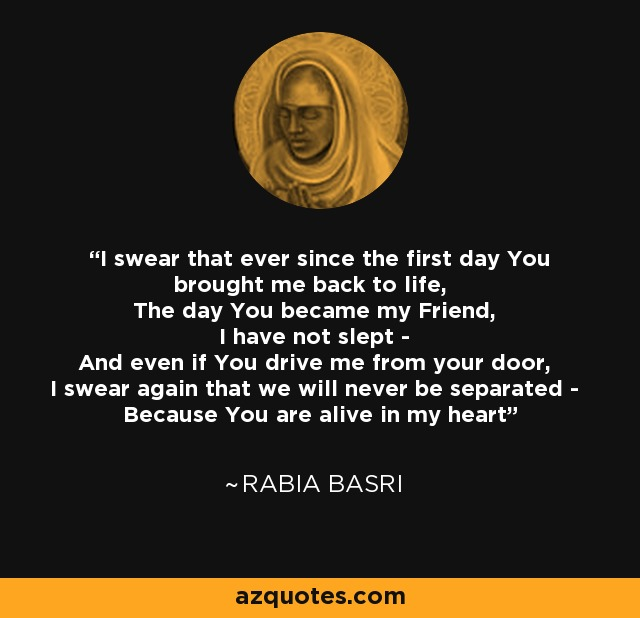 I swear that ever since the first day You brought me back to life, The day You became my Friend, I have not slept - And even if You drive me from your door, I swear again that we will never be separated - Because You are alive in my heart - Rabia Basri
