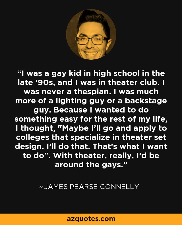 I was a gay kid in high school in the late '90s, and I was in theater club. I was never a thespian. I was much more of a lighting guy or a backstage guy. Because I wanted to do something easy for the rest of my life, I thought,