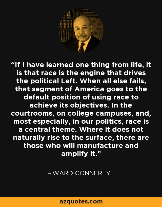If I have learned one thing from life, it is that race is the engine that drives the political Left. When all else fails, that segment of America goes to the default position of using race to achieve its objectives. In the courtrooms, on college campuses, and, most especially, in our politics, race is a central theme. Where it does not naturally rise to the surface, there are those who will manufacture and amplify it. - Ward Connerly