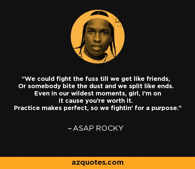 We could fight the fuss till we get like friends, Or somebody bite the dust and we split like ends. Even in our wildest moments, girl, I'm on it cause you're worth it. Practice makes perfect, so we fightin' for a purpose. - ASAP Rocky