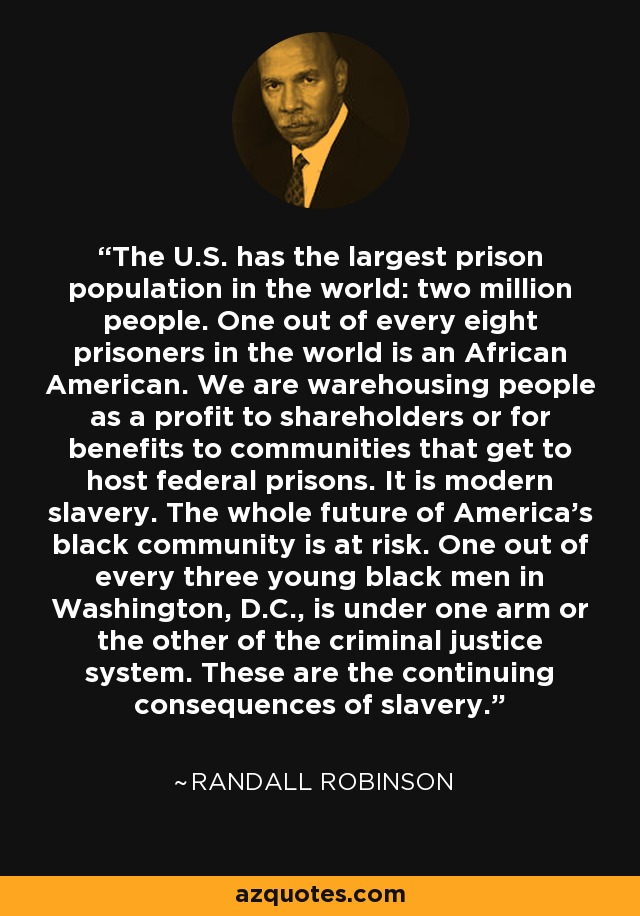 The U.S. has the largest prison population in the world: two million people. One out of every eight prisoners in the world is an African American. We are warehousing people as a profit to shareholders or for benefits to communities that get to host federal prisons. It is modern slavery. The whole future of America's black community is at risk. One out of every three young black men in Washington, D.C., is under one arm or the other of the criminal justice system. These are the continuing consequences of slavery. - Randall Robinson