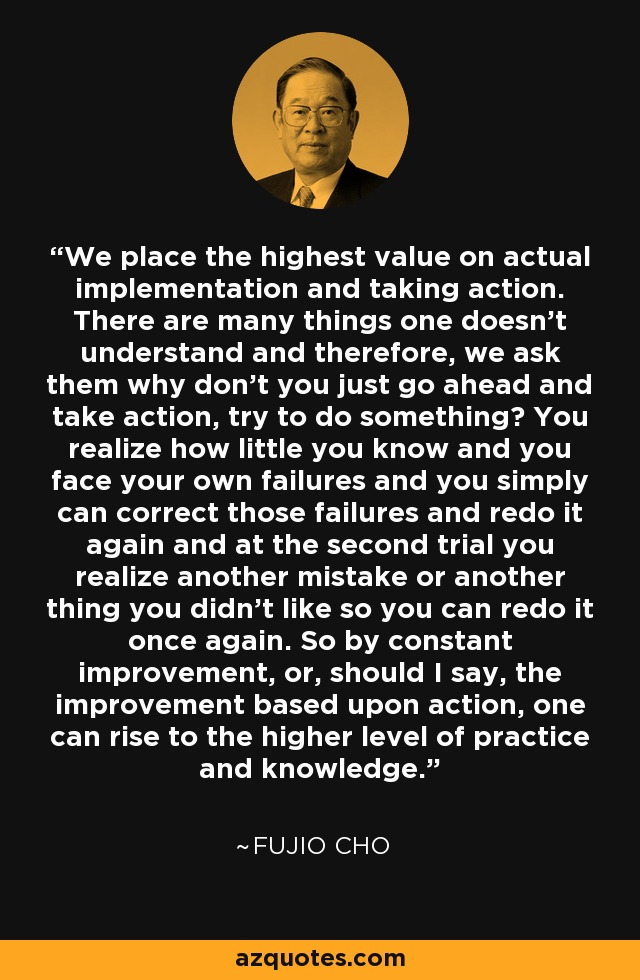 We place the highest value on actual implementation and taking action. There are many things one doesn't understand and therefore, we ask them why don't you just go ahead and take action, try to do something? You realize how little you know and you face your own failures and you simply can correct those failures and redo it again and at the second trial you realize another mistake or another thing you didn't like so you can redo it once again. So by constant improvement, or, should I say, the improvement based upon action, one can rise to the higher level of practice and knowledge. - Fujio Cho