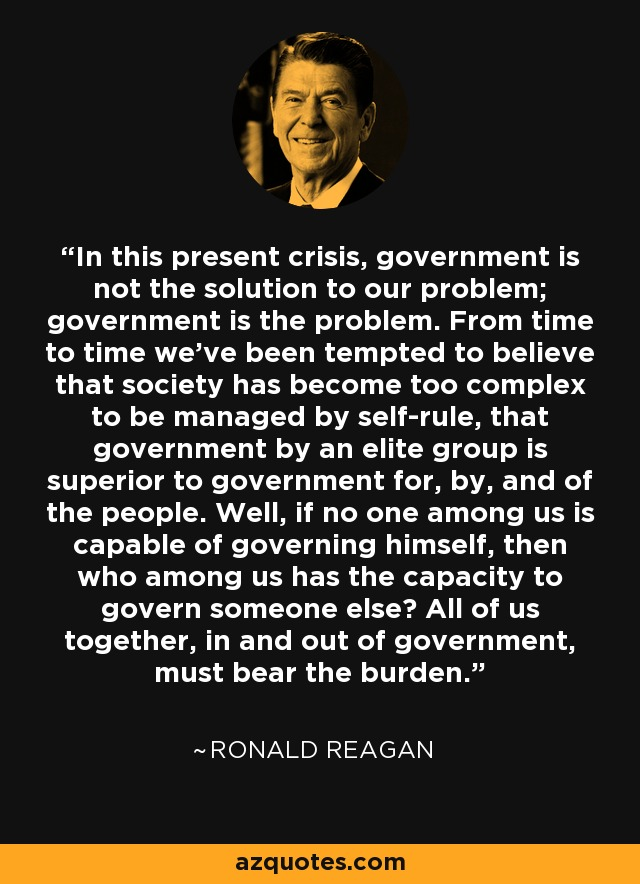 In this present crisis, government is not the solution to our problem; government is the problem. From time to time we've been tempted to believe that society has become too complex to be managed by self-rule, that government by an elite group is superior to government for, by, and of the people. Well, if no one among us is capable of governing himself, then who among us has the capacity to govern someone else? All of us together, in and out of government, must bear the burden. - Ronald Reagan