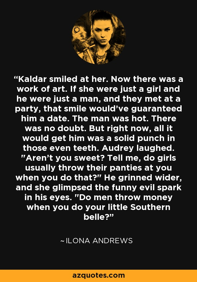 Kaldar smiled at her. Now there was a work of art. If she were just a girl and he were just a man, and they met at a party, that smile would've guaranteed him a date. The man was hot. There was no doubt. But right now, all it would get him was a solid punch in those even teeth. Audrey laughed.