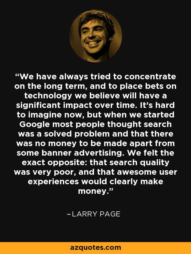 We have always tried to concentrate on the long term, and to place bets on technology we believe will have a significant impact over time. It's hard to imagine now, but when we started Google most people thought search was a solved problem and that there was no money to be made apart from some banner advertising. We felt the exact opposite: that search quality was very poor, and that awesome user experiences would clearly make money. - Larry Page