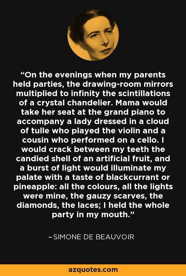 On the evenings when my parents held parties, the drawing-room mirrors multiplied to infinity the scintillations of a crystal chandelier. Mama would take her seat at the grand piano to accompany a lady dressed in a cloud of tulle who played the violin and a cousin who performed on a cello. I would crack between my teeth the candied shell of an artificial fruit, and a burst of light would illuminate my palate with a taste of blackcurrant or pineapple: all the colours, all the lights were mine, the gauzy scarves, the diamonds, the laces; I held the whole party in my mouth. - Simone de Beauvoir