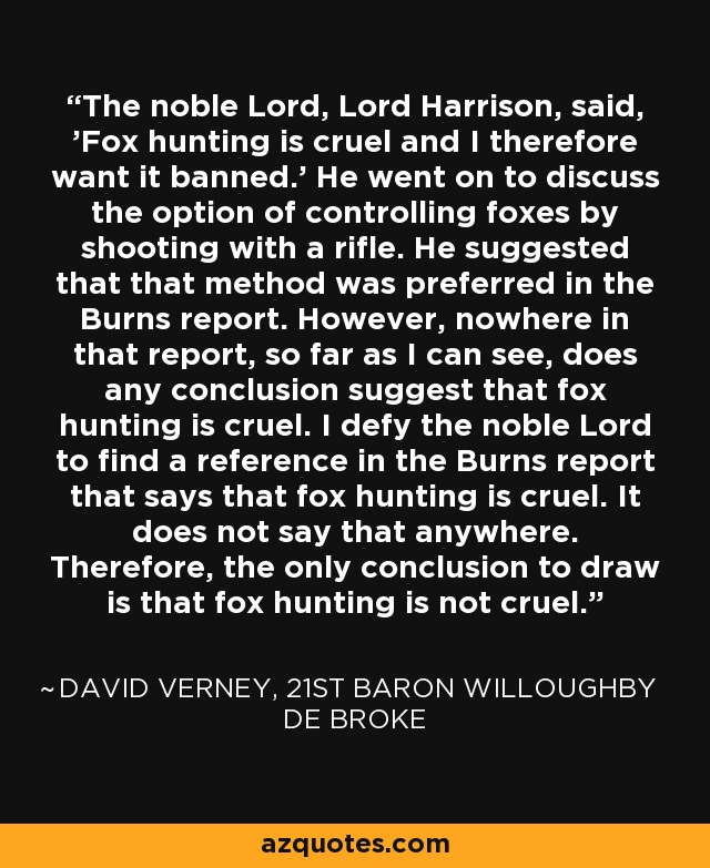 The noble Lord, Lord Harrison, said, 'Fox hunting is cruel and I therefore want it banned.' He went on to discuss the option of controlling foxes by shooting with a rifle. He suggested that that method was preferred in the Burns report. However, nowhere in that report, so far as I can see, does any conclusion suggest that fox hunting is cruel. I defy the noble Lord to find a reference in the Burns report that says that fox hunting is cruel. It does not say that anywhere. Therefore, the only conclusion to draw is that fox hunting is not cruel. - David Verney, 21st Baron Willoughby de Broke